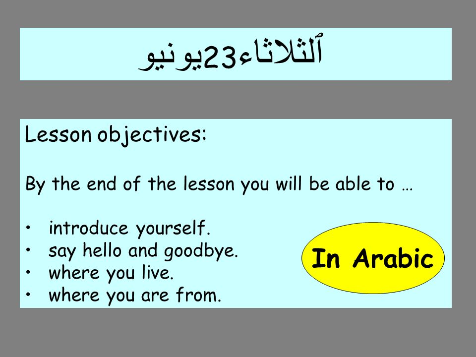 يونيو 23 ٱلثلاثاء Lesson objectives: By the end of the lesson you will be able to … introduce yourself. say hello and goodbye. where you live. where y