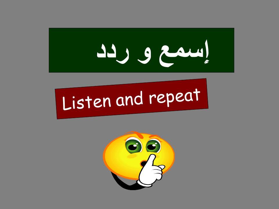 Listen and repeat إِسمع وردد