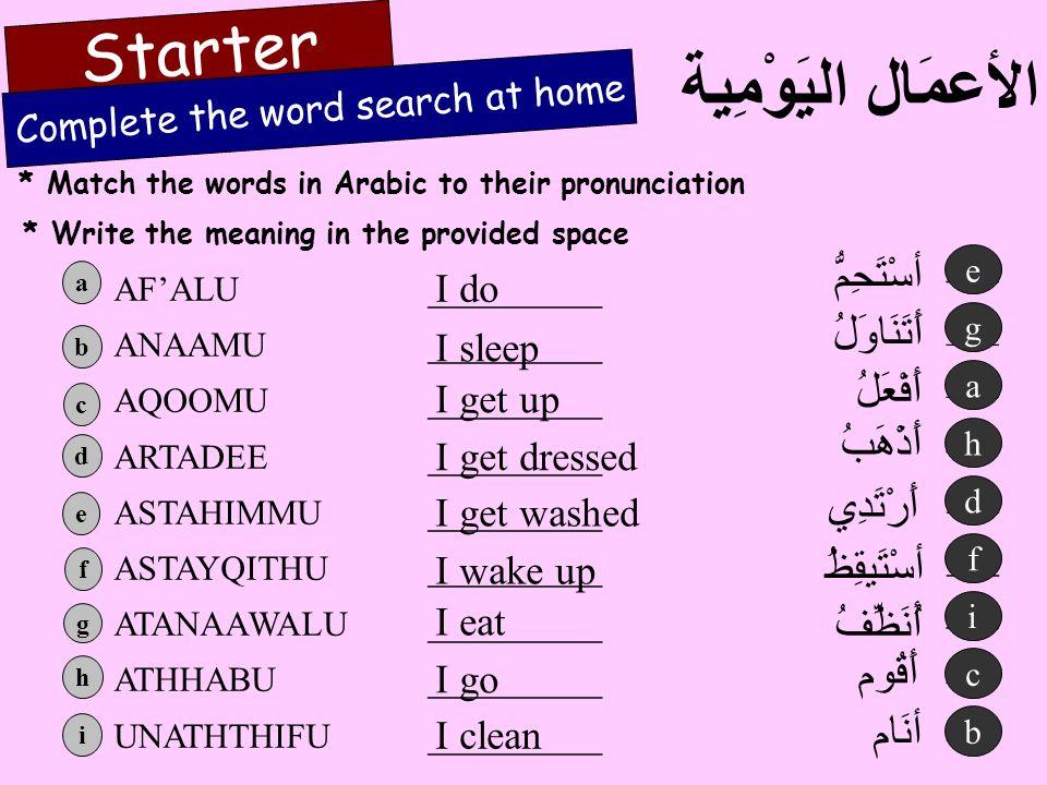 * Match the words in Arabic to their pronunciation الأعمَال اليَوْمِية Starter أسْتَيقِظُ أسْتَحِمُّ أَرْتَدِي أُنَظِّفُ أَذْهَبُ أَفْعَلُ أَقُوم أَتَ
