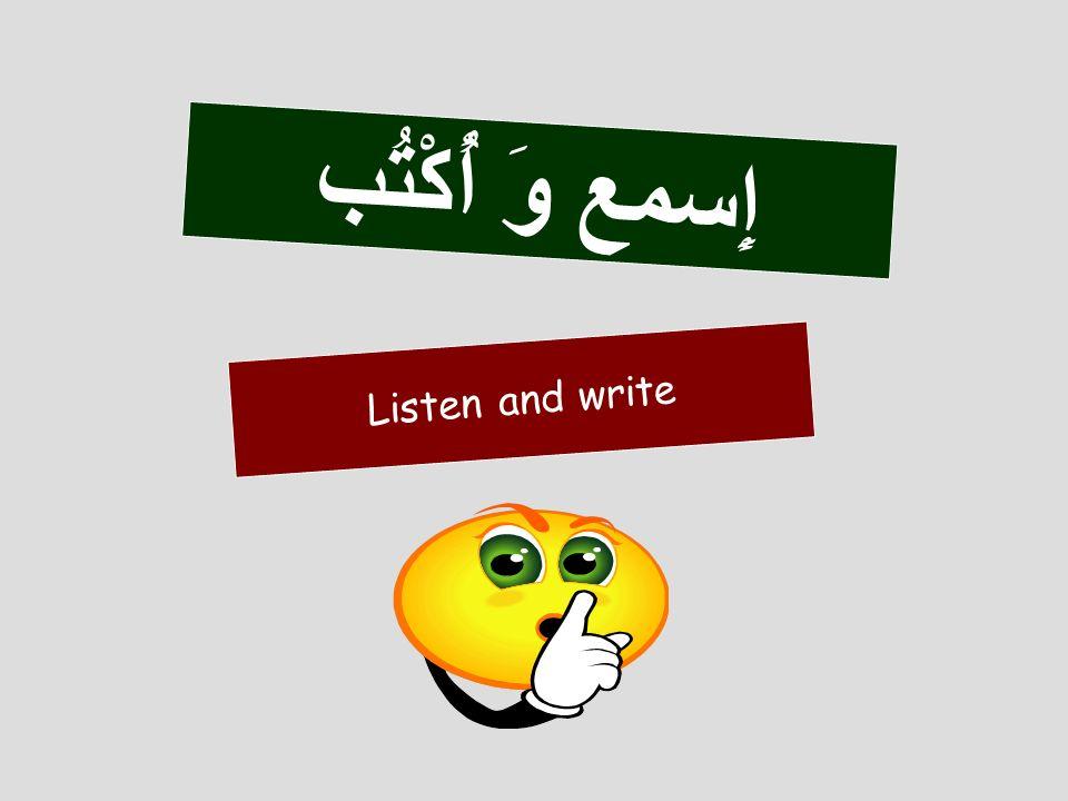 Listen and write إِسمع وَ أُكْتُب