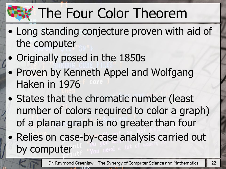 22Dr. Raymond Greenlaw – The Synergy of Computer Science and Mathematics The Four Color Theorem Long standing conjecture proven with aid of the comput