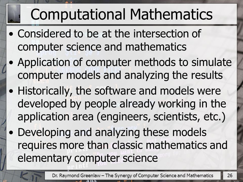 26Dr. Raymond Greenlaw – The Synergy of Computer Science and Mathematics Computational Mathematics Considered to be at the intersection of computer sc