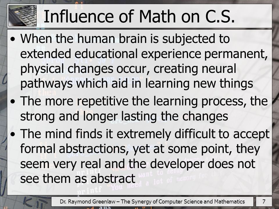 7Dr. Raymond Greenlaw – The Synergy of Computer Science and Mathematics Influence of Math on C.S. When the human brain is subjected to extended educat
