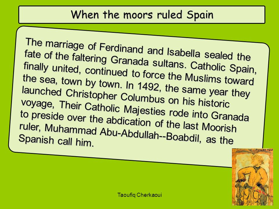 When the moors ruled Spain The marriage of Ferdinand and Isabella sealed the fate of the faltering Granada sultans. Catholic Spain, finally united, co