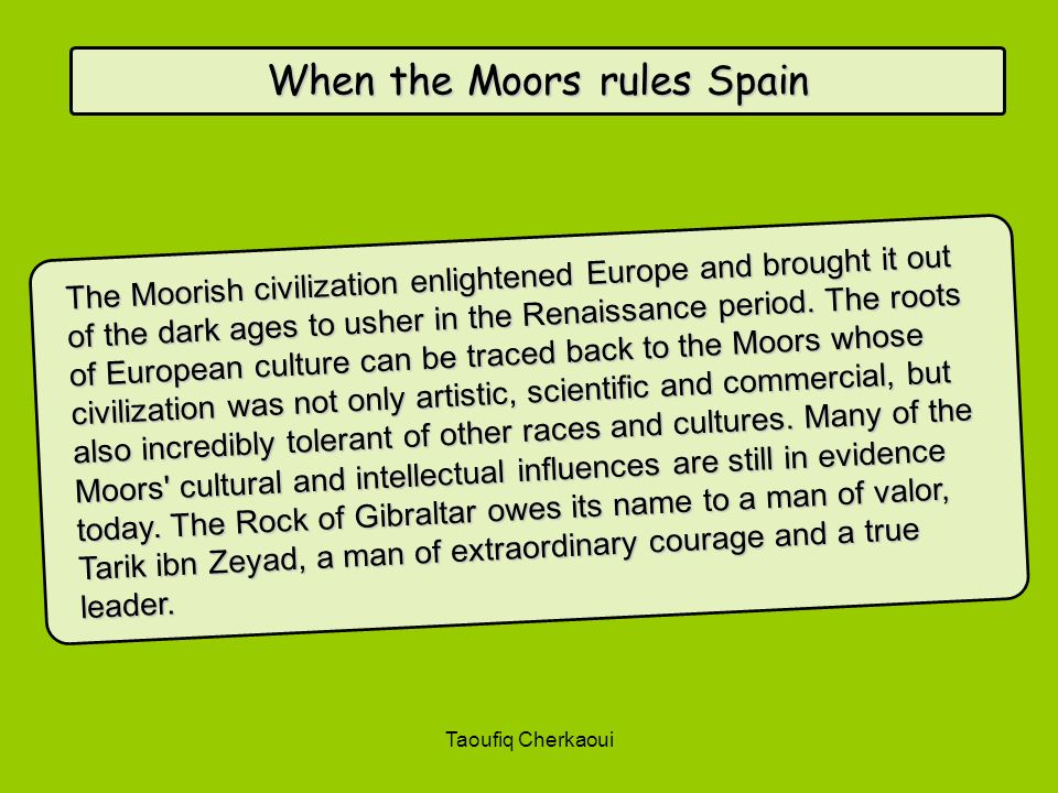 When the Moors rules Spain The Moorish civilization enlightened Europe and brought it out of the dark ages to usher in the Renaissance period. The roo