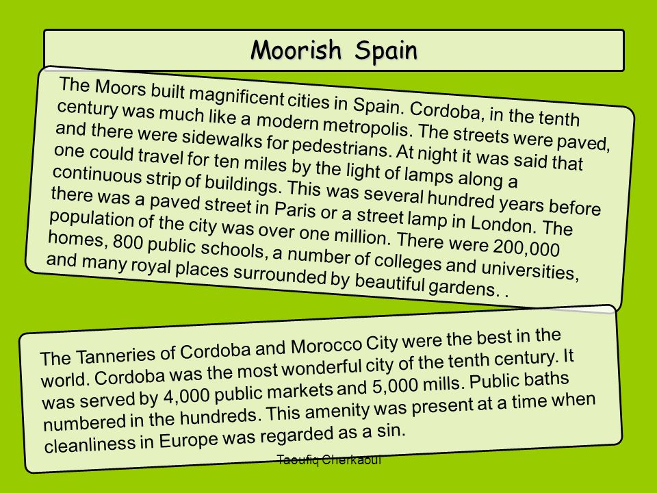 Moorish Spain The Moors built magnificent cities in Spain. Cordoba, in the tenth century was much like a modern metropolis. The streets were paved, an