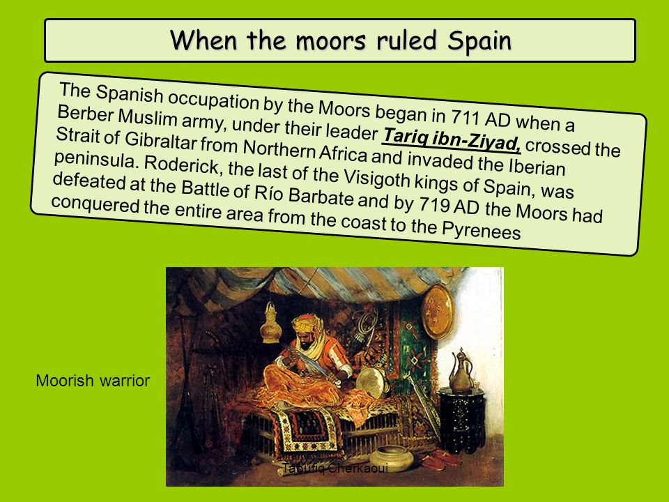 When the moors ruled Spain The Spanish occupation by the Moors began in 711 AD when a Berber Muslim army, under their leader Tariq ibn-Ziyad, crossed