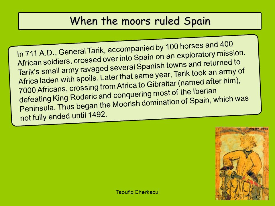 When the moors ruled Spain In 711 A.D., General Tarik, accompanied by 100 horses and 400 African soldiers, crossed over into Spain on an exploratory m