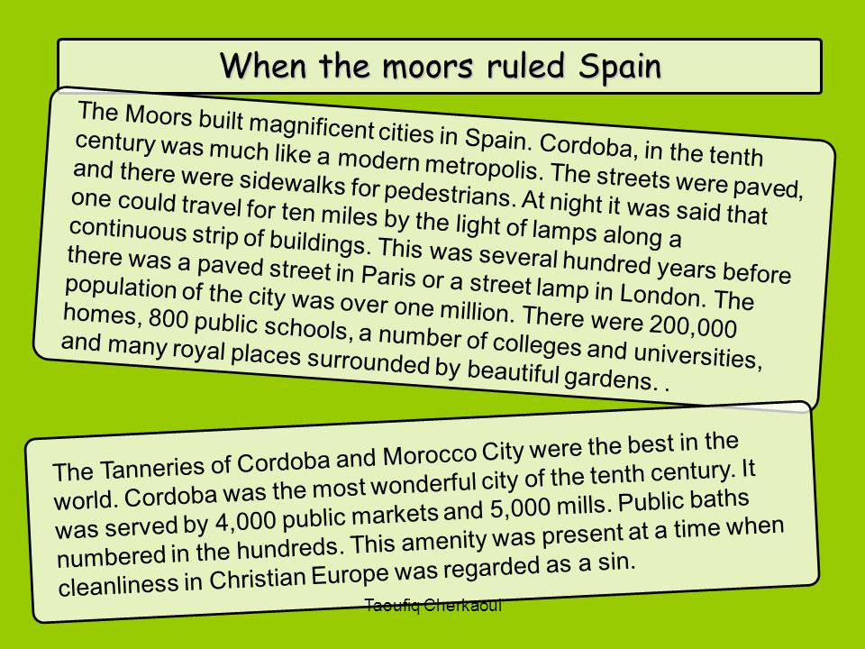 When the moors ruled Spain The Moors built magnificent cities in Spain. Cordoba, in the tenth century was much like a modern metropolis. The streets w