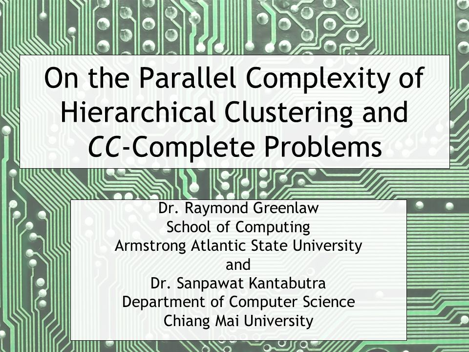 On the Parallel Complexity of Hierarchical Clustering and CC-Complete Problems Dr. Raymond Greenlaw School of Computing Armstrong Atlantic State Unive