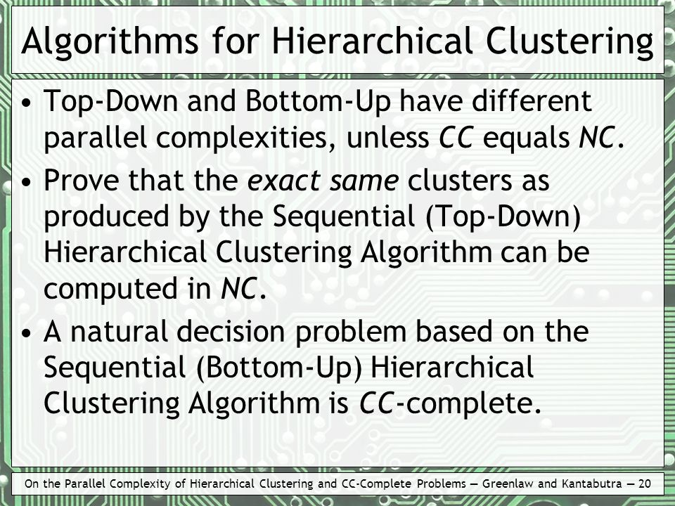 On the Parallel Complexity of Hierarchical Clustering and CC-Complete Problems Greenlaw and Kantabutra 20 Algorithms for Hierarchical Clustering Top-D