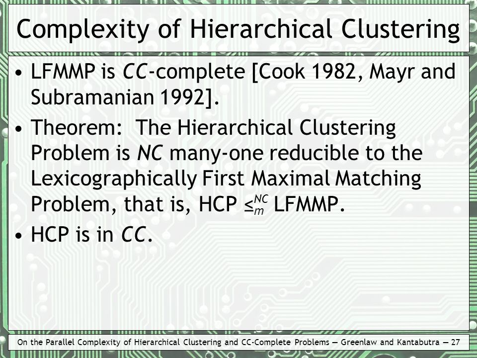 On the Parallel Complexity of Hierarchical Clustering and CC-Complete Problems Greenlaw and Kantabutra 27 Complexity of Hierarchical Clustering LFMMP