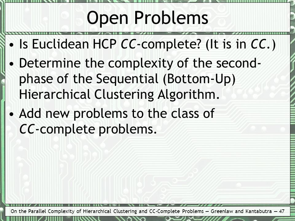 On the Parallel Complexity of Hierarchical Clustering and CC-Complete Problems Greenlaw and Kantabutra 47 Open Problems Is Euclidean HCP CC-complete?