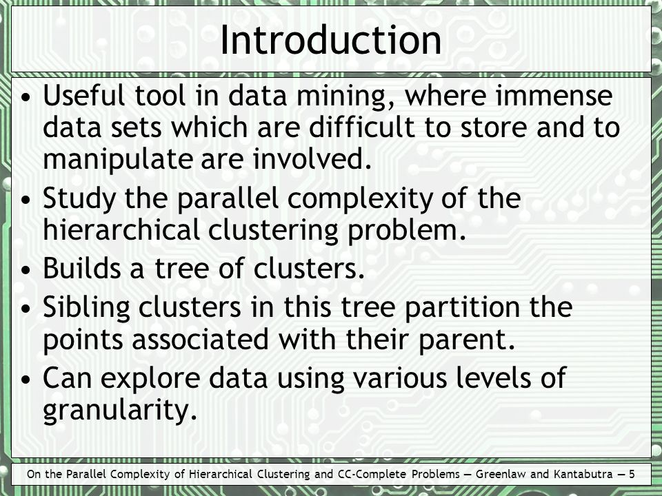 On the Parallel Complexity of Hierarchical Clustering and CC-Complete Problems Greenlaw and Kantabutra 5 Introduction Useful tool in data mining, wher