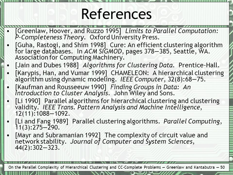 On the Parallel Complexity of Hierarchical Clustering and CC-Complete Problems Greenlaw and Kantabutra 50 References [Greenlaw, Hoover, and Ruzzo 1995