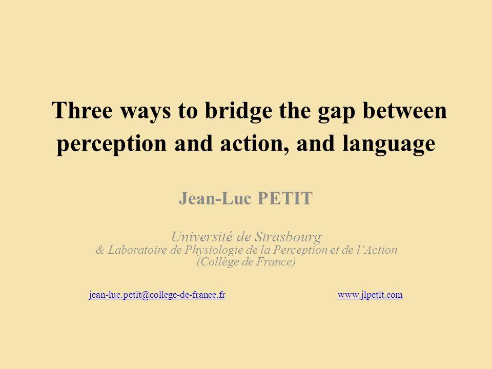 Three ways to bridge the gap between perception and action, and language Jean-Luc PETIT Université de Strasbourg & Laboratoire de Physiologie de la Perception et de lAction (Collège de France) jean-luc.petit@college-de-france.frjean-luc.petit@college-de-france.fr www.jlpetit.comwww.jlpetit.com