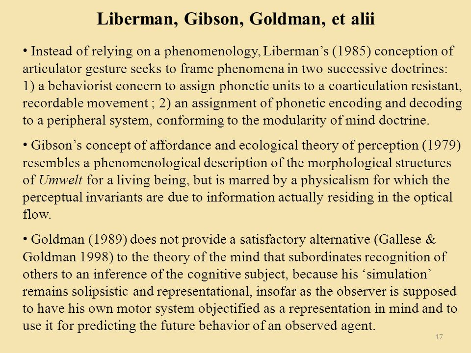 Liberman, Gibson, Goldman, et alii Instead of relying on a phenomenology, Libermans (1985) conception of articulator gesture seeks to frame phenomena