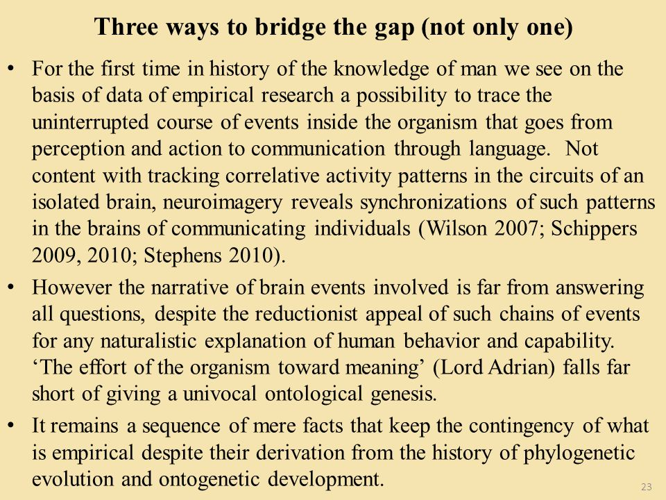 Three ways to bridge the gap (not only one) For the first time in history of the knowledge of man we see on the basis of data of empirical research a possibility to trace the uninterrupted course of events inside the organism that goes from perception and action to communication through language.