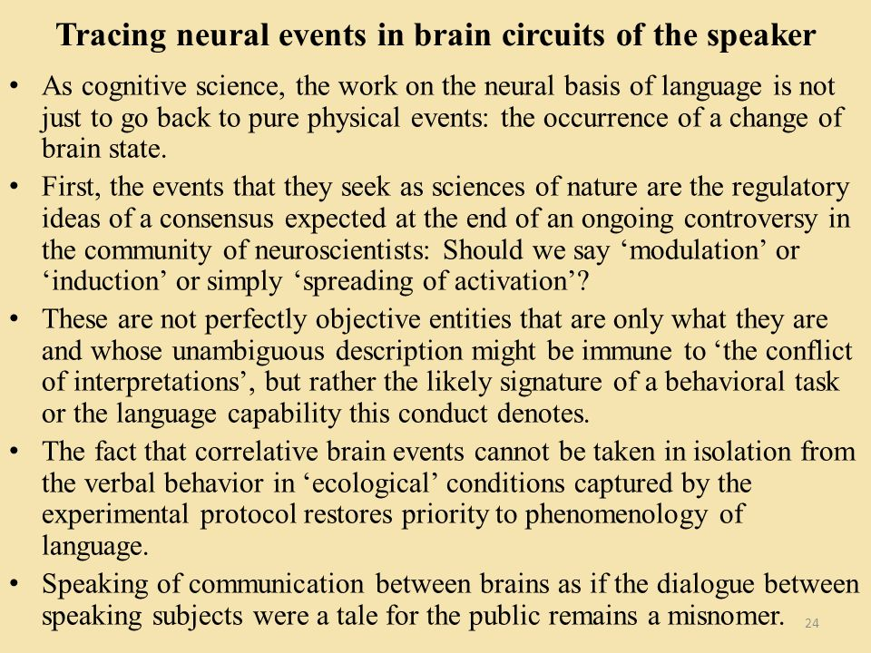 Tracing neural events in brain circuits of the speaker As cognitive science, the work on the neural basis of language is not just to go back to pure physical events: the occurrence of a change of brain state.