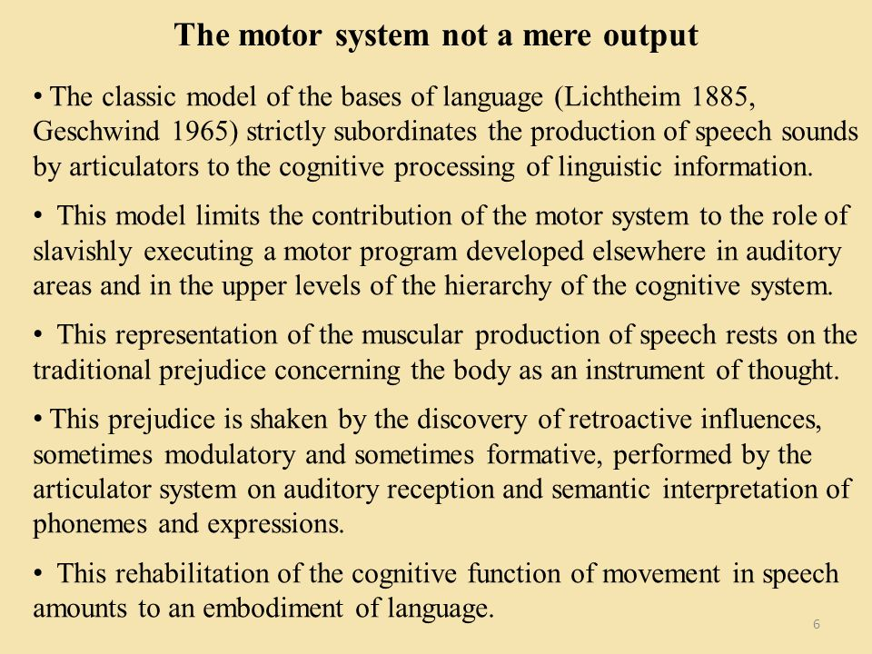 The motor system not a mere output 6 The classic model of the bases of language (Lichtheim 1885, Geschwind 1965) strictly subordinates the production of speech sounds by articulators to the cognitive processing of linguistic information.