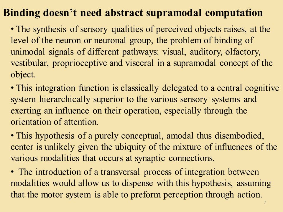 Binding doesnt need abstract supramodal computation 7 The synthesis of sensory qualities of perceived objects raises, at the level of the neuron or neuronal group, the problem of binding of unimodal signals of different pathways: visual, auditory, olfactory, vestibular, proprioceptive and visceral in a supramodal concept of the object.