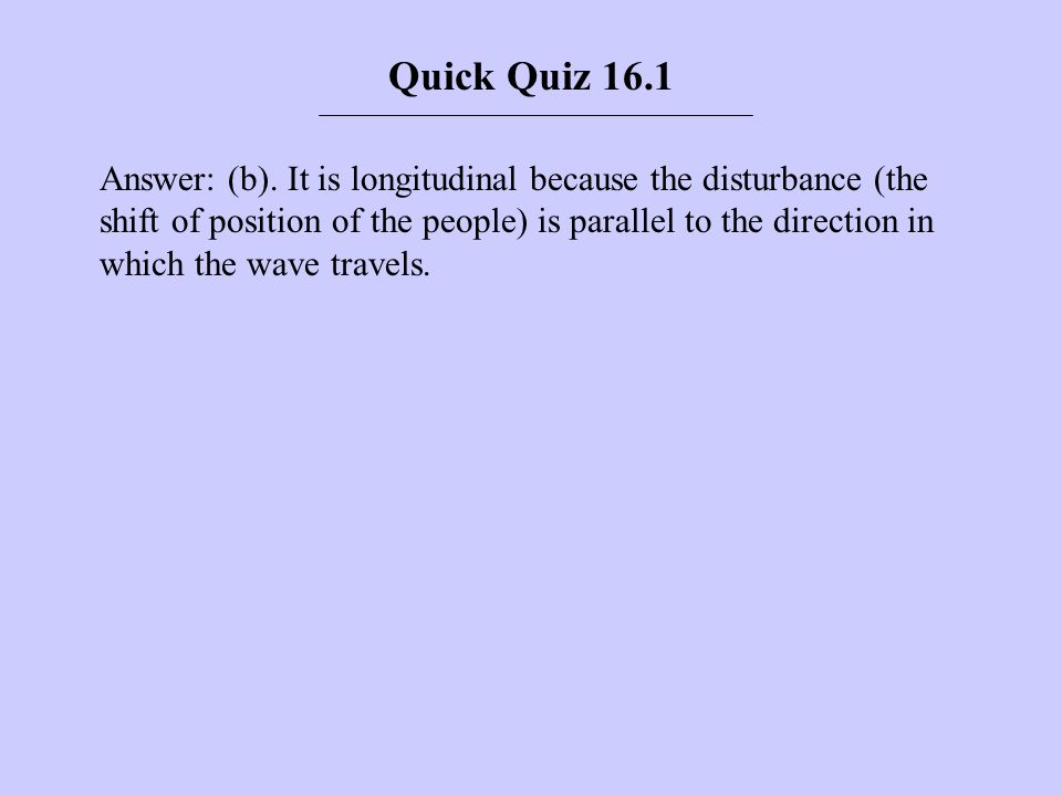 Answer: (b). It is longitudinal because the disturbance (the shift of position of the people) is parallel to the direction in which the wave travels.