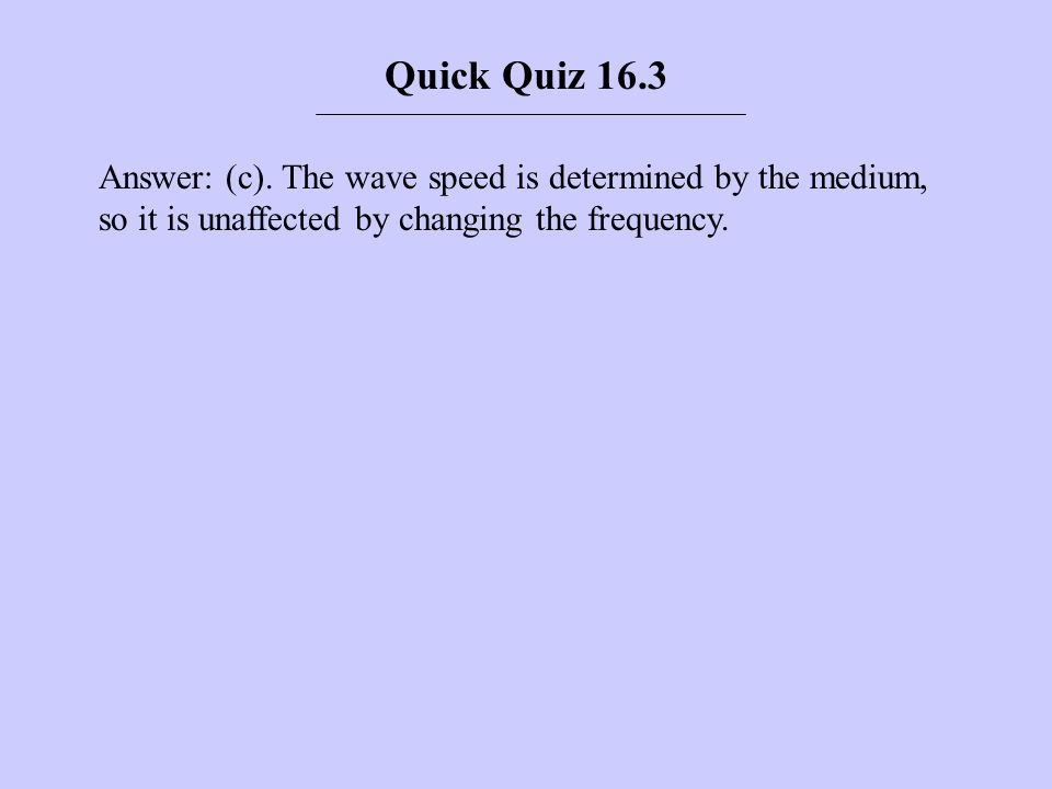 Answer: (c). The wave speed is determined by the medium, so it is unaffected by changing the frequency. Quick Quiz 16.3