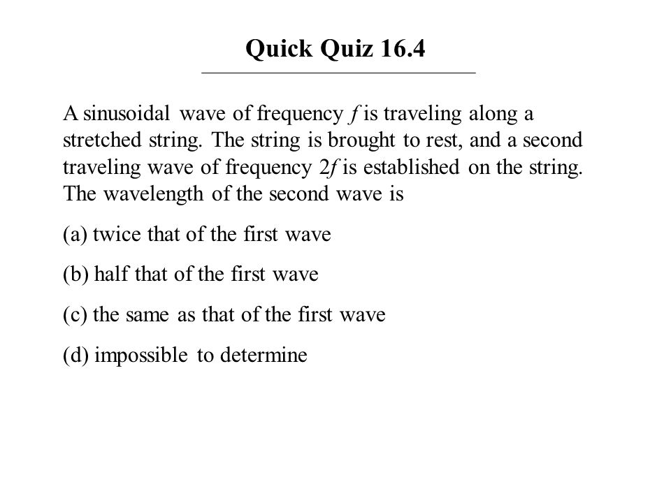 Quick Quiz 16.4 A sinusoidal wave of frequency f is traveling along a stretched string. The string is brought to rest, and a second traveling wave of