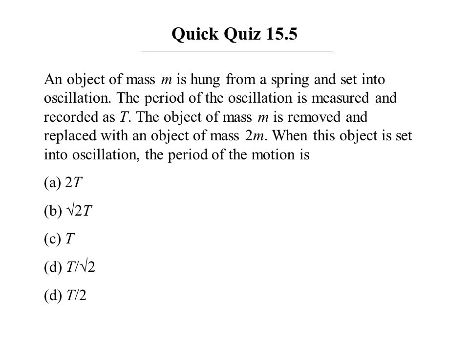 Quick Quiz 15.5 An object of mass m is hung from a spring and set into oscillation. The period of the oscillation is measured and recorded as T. The o