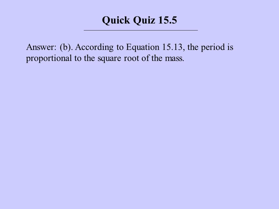 Answer: (b). According to Equation 15.13, the period is proportional to the square root of the mass. Quick Quiz 15.5