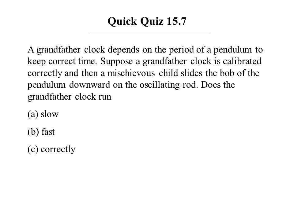 Quick Quiz 15.7 A grandfather clock depends on the period of a pendulum to keep correct time. Suppose a grandfather clock is calibrated correctly and