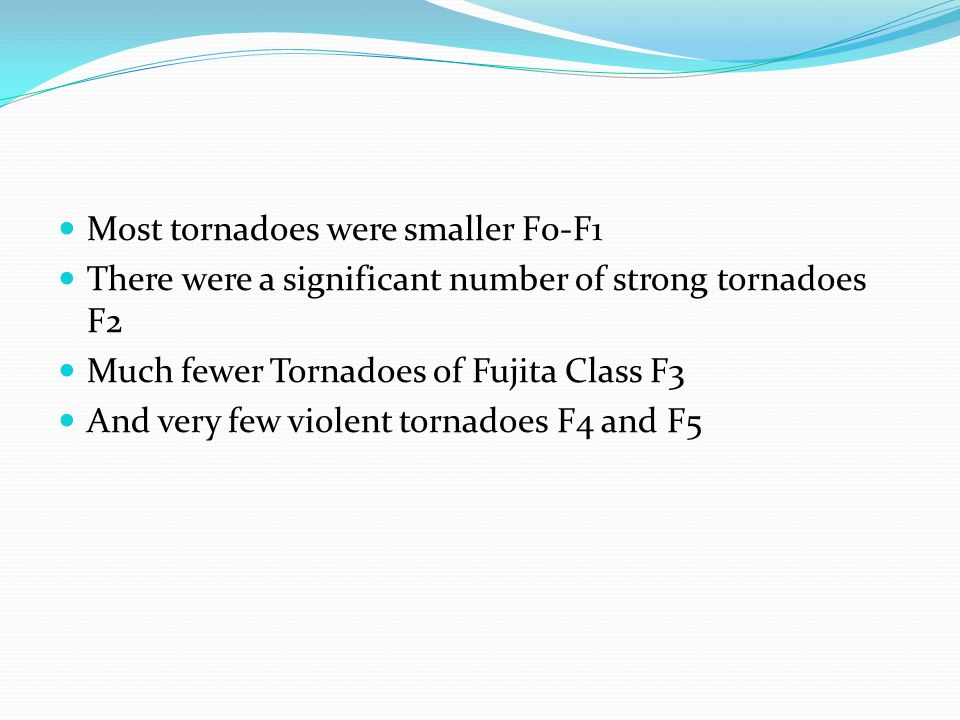 Most tornadoes were smaller F0-F1 There were a significant number of strong tornadoes F2 Much fewer Tornadoes of Fujita Class F3 And very few violent tornadoes F4 and F5