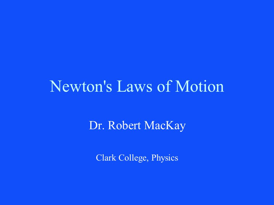 Newton's Laws of Motion Dr. Robert MacKay Clark College, Physics