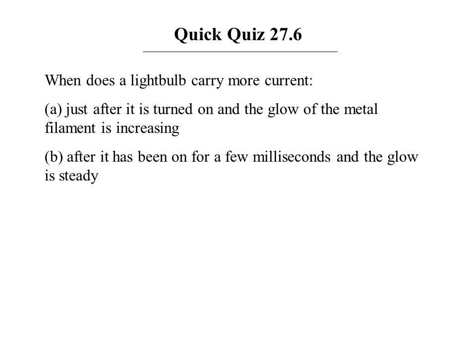 Quick Quiz 27.6 When does a lightbulb carry more current: (a) just after it is turned on and the glow of the metal filament is increasing (b) after it