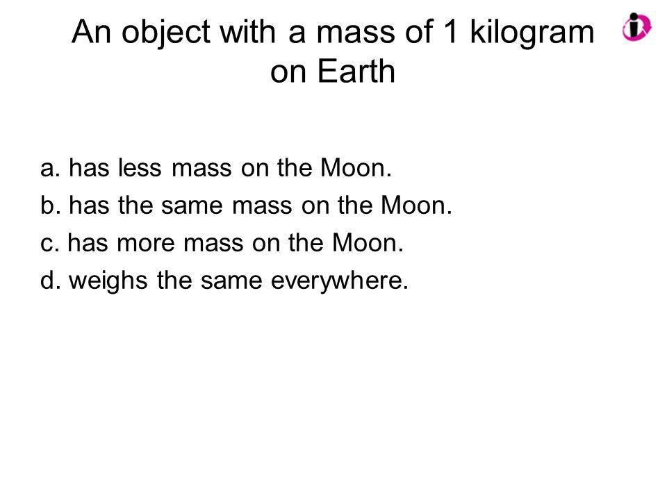 An object with a mass of 1 kilogram on Earth a. has less mass on the Moon. b. has the same mass on the Moon. c. has more mass on the Moon. d. weighs t