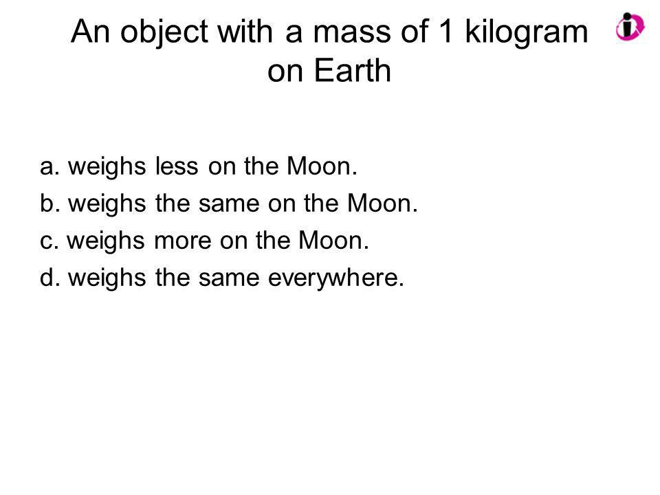 An object with a mass of 1 kilogram on Earth a. weighs less on the Moon. b. weighs the same on the Moon. c. weighs more on the Moon. d. weighs the sam