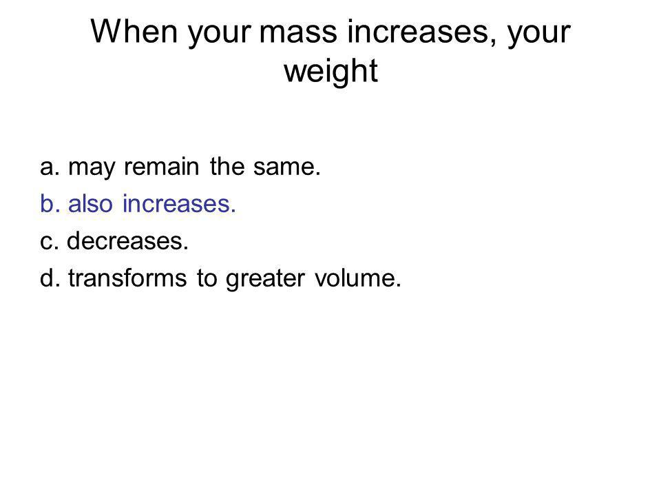 When your mass increases, your weight a. may remain the same. b. also increases. c. decreases. d. transforms to greater volume.