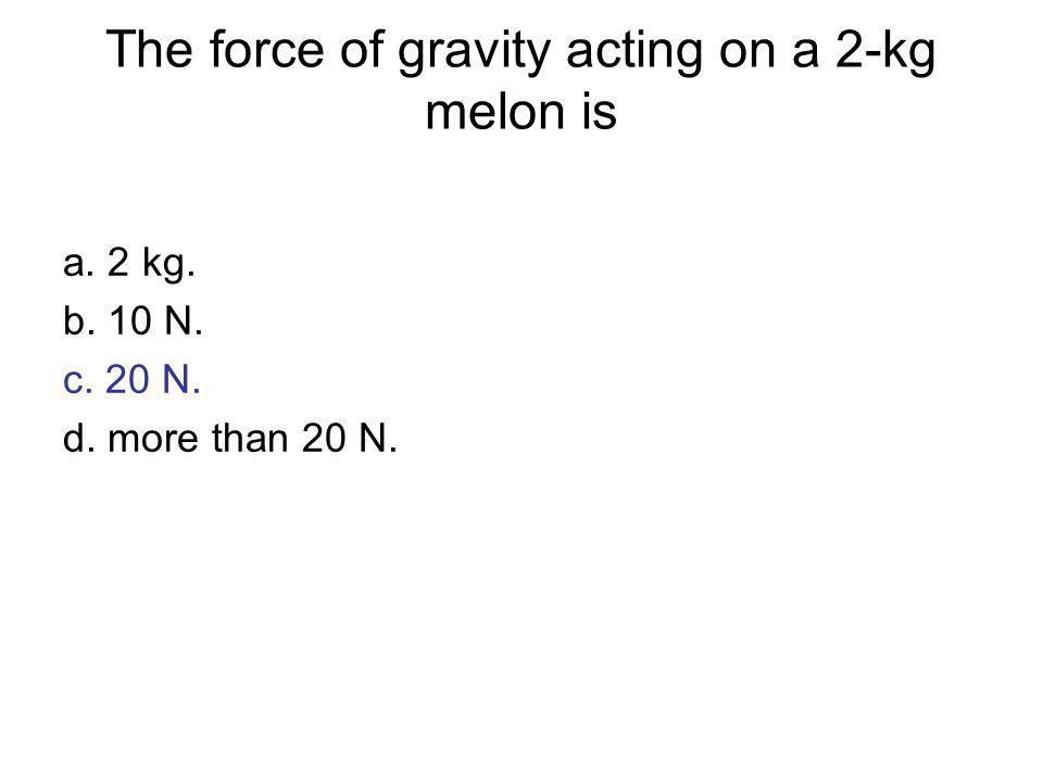 The force of gravity acting on a 2-kg melon is a. 2 kg. b. 10 N. c. 20 N. d. more than 20 N.