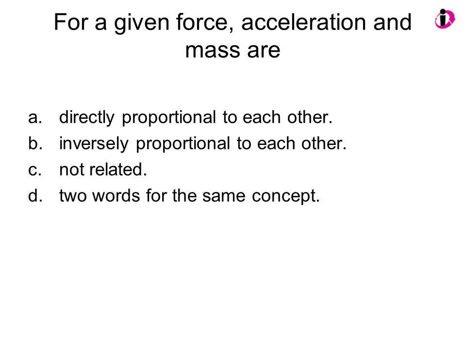 For a given force, acceleration and mass are a.directly proportional to each other. b.inversely proportional to each other. c.not related. d.two words