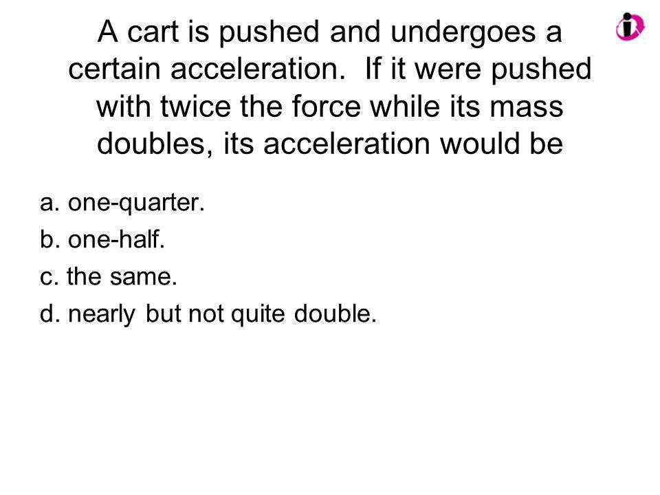 A cart is pushed and undergoes a certain acceleration. If it were pushed with twice the force while its mass doubles, its acceleration would be a. one