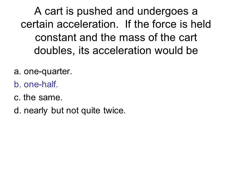 A cart is pushed and undergoes a certain acceleration. If the force is held constant and the mass of the cart doubles, its acceleration would be a. on
