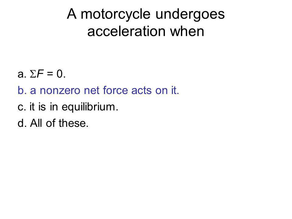 A motorcycle undergoes acceleration when a. F = 0. b. a nonzero net force acts on it. c. it is in equilibrium. d. All of these.