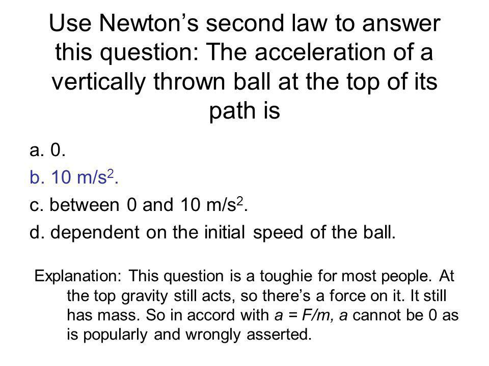 Use Newtons second law to answer this question: The acceleration of a vertically thrown ball at the top of its path is Explanation: This question is a