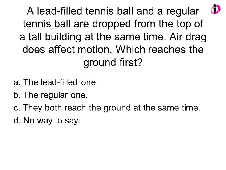 A lead-filled tennis ball and a regular tennis ball are dropped from the top of a tall building at the same time. Air drag does affect motion. Which r