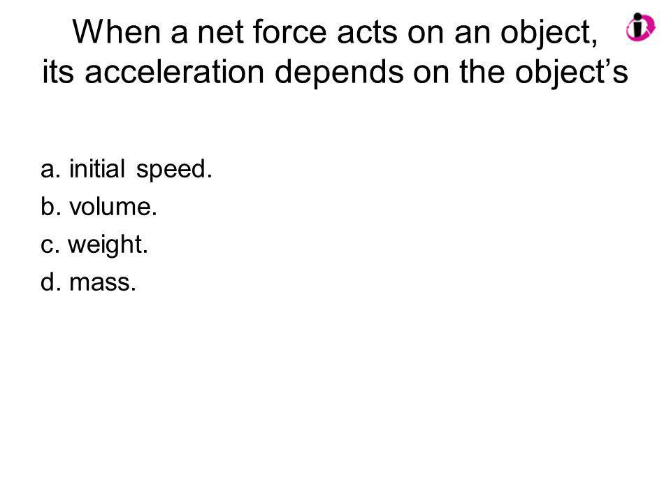 When a net force acts on an object, its acceleration depends on the objects a. initial speed. b. volume. c. weight. d. mass.