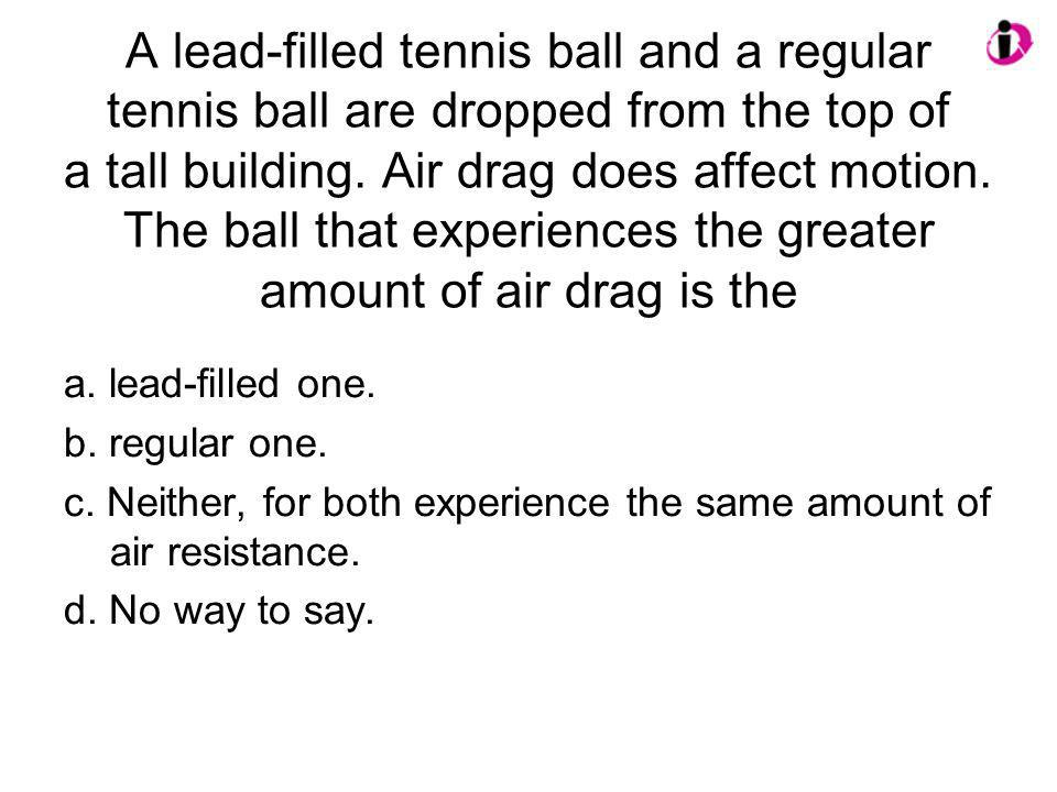 A lead-filled tennis ball and a regular tennis ball are dropped from the top of a tall building. Air drag does affect motion. The ball that experience