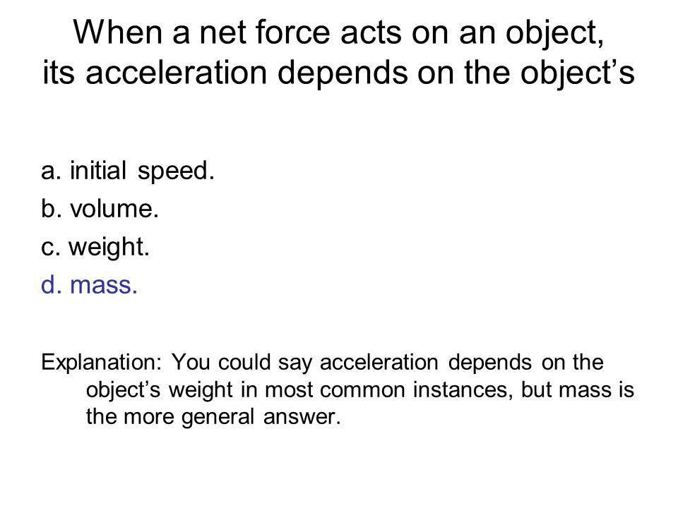 When a net force acts on an object, its acceleration depends on the objects a. initial speed. b. volume. c. weight. d. mass. Explanation: You could sa