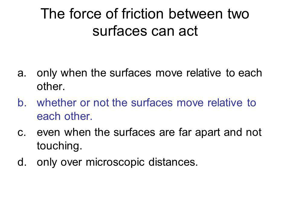 The force of friction between two surfaces can act a.only when the surfaces move relative to each other. b.whether or not the surfaces move relative t