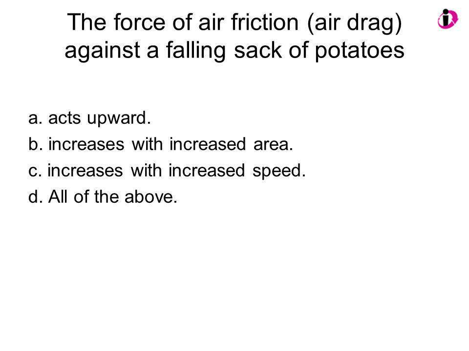 The force of air friction (air drag) against a falling sack of potatoes a. acts upward. b. increases with increased area. c. increases with increased