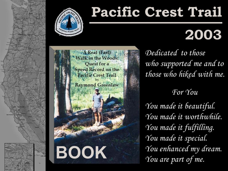 Pacific Crest Trail 2003 BOOK Dedicated to those who supported me and to those who hiked with me. You made it beautiful. You made it worthwhile. You m